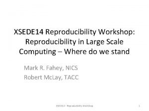 XSEDE 14 Reproducibility Workshop Reproducibility in Large Scale
