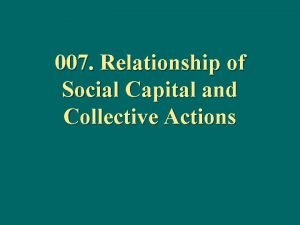 007 Relationship of Social Capital and Collective Actions