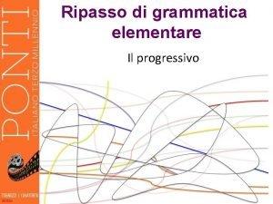 Ripasso di grammatica elementare Il progressivo La forma