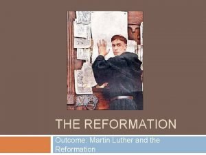 THE REFORMATION Outcome Martin Luther and the Reformation