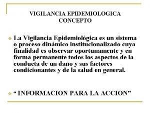 VIGILANCIA EPIDEMIOLOGICA CONCEPTO v v La Vigilancia Epidemiolgica