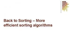 Back to Sorting More efficient sorting algorithms Merge