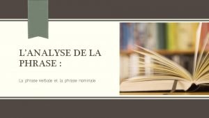 LANALYSE DE LA PHRASE La phrase verbale et