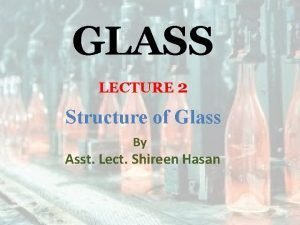 GLASS LECTURE 2 Structure of Glass By Asst