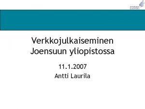 Verkkojulkaiseminen Joensuun yliopistossa 11 1 2007 Antti Laurila