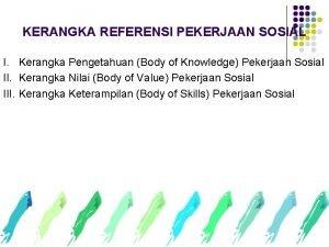 KERANGKA REFERENSI PEKERJAAN SOSIAL I Kerangka Pengetahuan Body