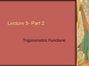 Lecture 5 Part 2 Trigonometric Functions Trigonometric Functions