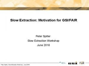 Slow Extraction Motivation for GSIFAIR Peter Spiller Slow