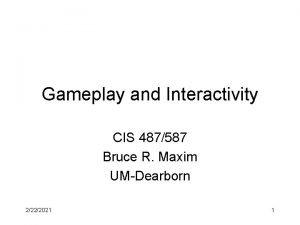 Gameplay and Interactivity CIS 487587 Bruce R Maxim