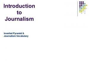Introduction to Journalism Inverted Pyramid Journalism Vocabulary What
