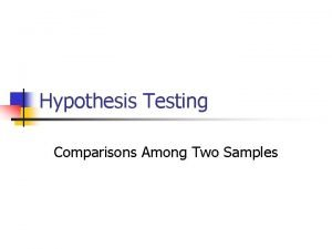 Hypothesis Testing Comparisons Among Two Samples Hypothesis Testing