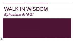 WALK IN WISDOM Ephesians 5 15 21 WALK