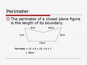 Perimeter o The perimeter of a closed plane