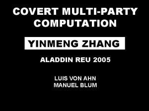COVERT MULTIPARTY COMPUTATION YINMENG ZHANG ALADDIN REU 2005