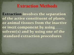 Extraction Methods Extraction involves the separation of the