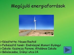 Megjul energiaforrsok Ksztette Nouas Rachid Felkszt tanr Endrszn