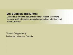 1 On Bubbles and Drifts Continuous attractor networks