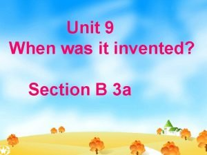 Unit 9 When was it invented Section B
