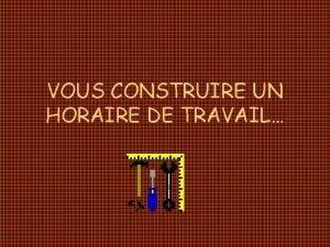 VOUS CONSTRUIRE UN HORAIRE DE TRAVAIL NE VOUS