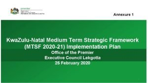 Annexure 1 Kwa ZuluNatal Medium Term Strategic Framework
