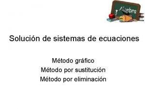 Solucin de sistemas de ecuaciones Mtodo grfico Mtodo