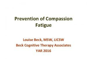 Prevention of Compassion Fatigue Louise Beck MSW LICSW