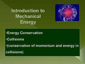 Introduction to Mechanical Energy Energy Conservation Collisions conservation