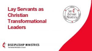Lay Servants as Christian Transformational Leaders WELCOME Lay