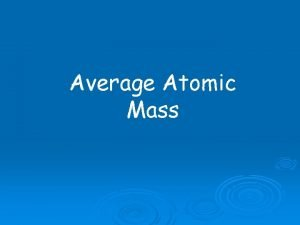 Average Atomic Mass How much does an atom