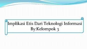 Implikasi Etis Dari Teknologi Informasi By Kelompok 3