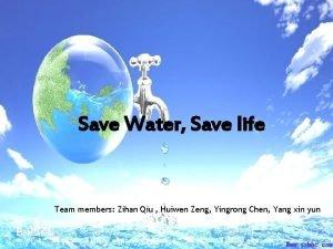 Save Water Save life Team members Zihan Qiu