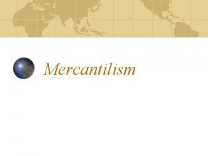 Mercantilism The British perspective Mercantilism was explained by