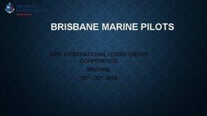 BRISBANE MARINE PILOTS ISPO INTERNATIONAL USERS GROUP CONFERENCE