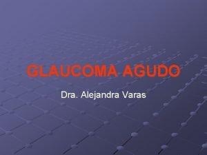 GLAUCOMA AGUDO Dra Alejandra Varas Glaucoma Agudo con