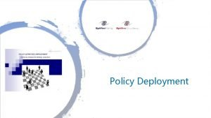 Policy Deployment What is Policy Deployment Policy A