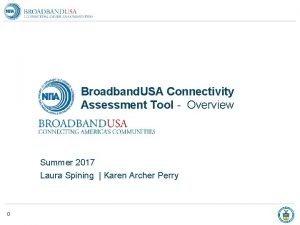 Broadband USA Connectivity Assessment Tool Overview Summer 2017