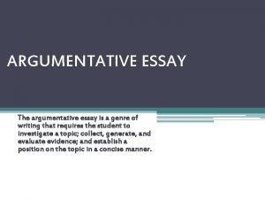 ARGUMENTATIVE ESSAY The argumentative essay is a genre