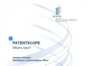 PATENTSCOPE Whats new Sandrine Ammann Marketing Communications Officer
