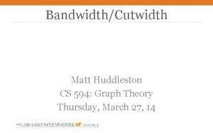 BandwidthCutwidth Matt Huddleston CS 594 Graph Theory Thursday