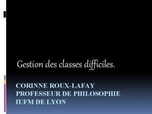Gestion des classes difficiles CORINNE ROUXLAFAY PROFESSEUR DE