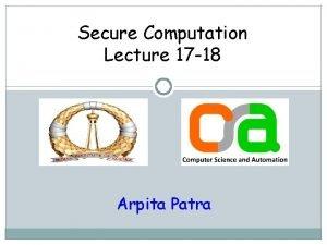 Secure Computation Lecture 17 18 Arpita Patra Recap