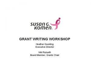 GRANT WRITING WORKSHOP Heather Goulding Executive Director Niki