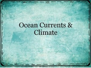 Ocean Currents Climate Currents Large streams of moving