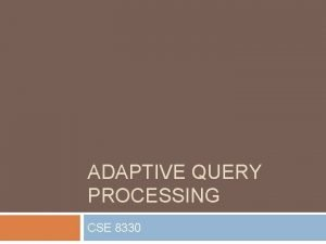 ADAPTIVE QUERY PROCESSING CSE 8330 Conventional Query Processing