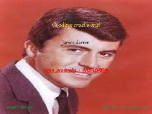 Goodbye cruel world James darren Uma produo IVOFLORIPA