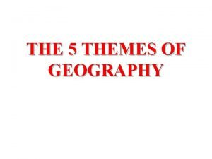 THE 5 THEMES OF GEOGRAPHY THE FIVE THEMES