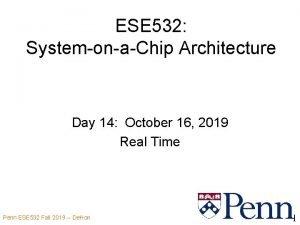 ESE 532 SystemonaChip Architecture Day 14 October 16