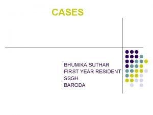 CASES BHUMIKA SUTHAR FIRST YEAR RESIDENT SSGH BARODA