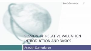 Aswath Damodaran SESSION 14 RELATIVE VALUATION INTRODUCTION AND