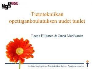 Tietotekniikan opettajankoulutuksen uudet tuulet Leena Hiltunen Jaana Markkanen